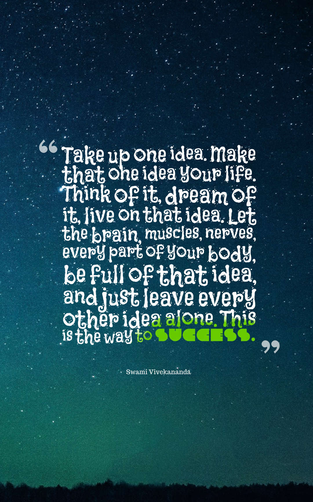 Quotes image of Take up one idea. Make that one idea your life. Think of it, dream of it, live on that idea. Let the brain, muscles, nerves, every part of your body, be full of that idea, and just leave every other idea alone. This is the way to success.