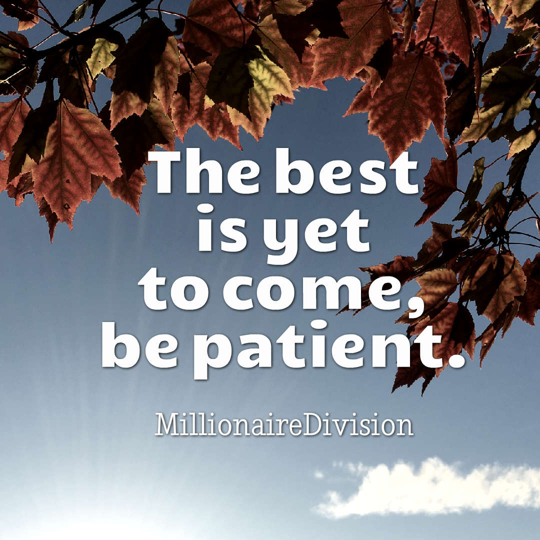 Quotes image of The best is yet to come, be patient.