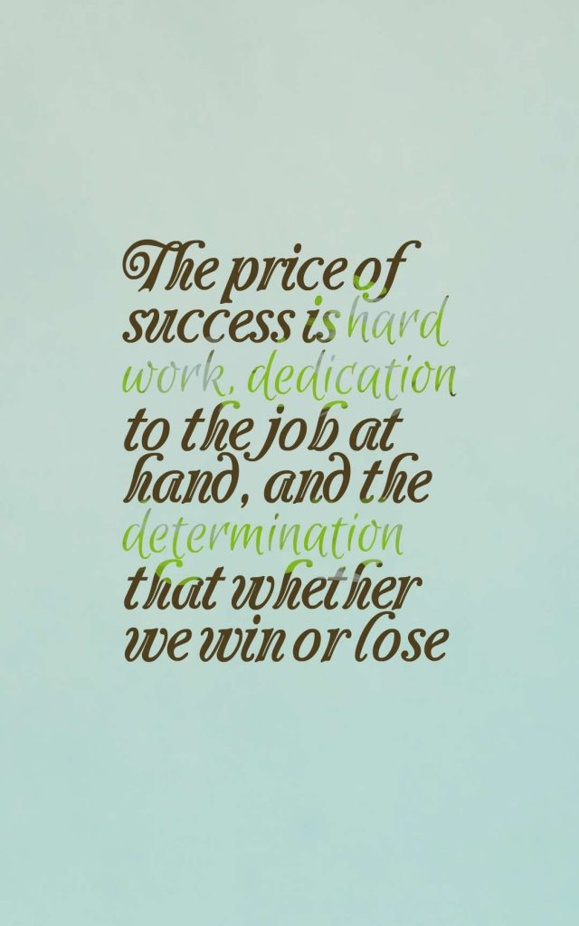 Quotes image of The price of success is hard work, dedication to the job at hand, and the determination that whether we win or lose