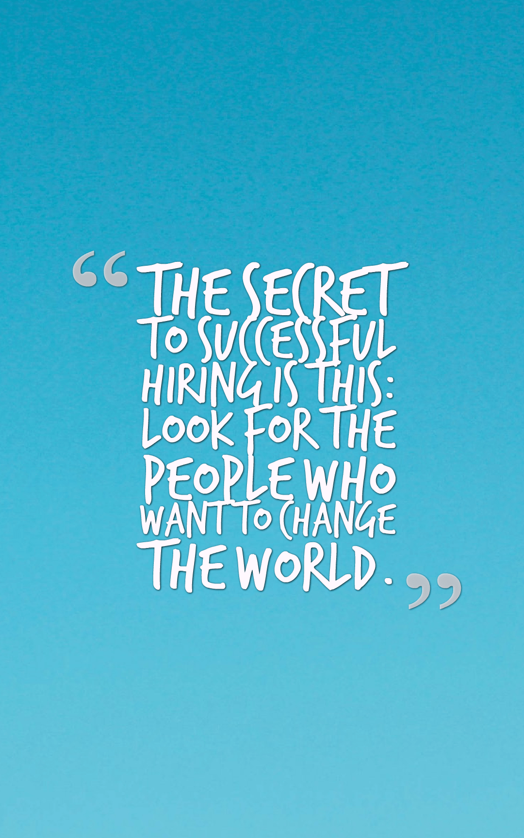 Quotes image of The secret to successful hiring is this: look for the people who want to change the world.