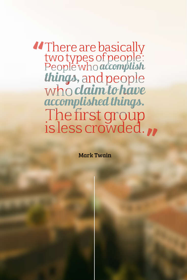 hi-res image of There are basically two types of people: People who accomplish things, and people who claim to have accomplished things. The first group is less crowded.
