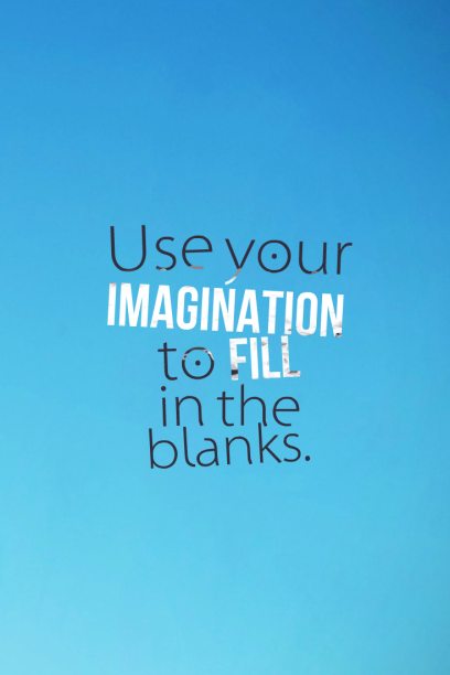 Use your imagination to fill in the blanks.
