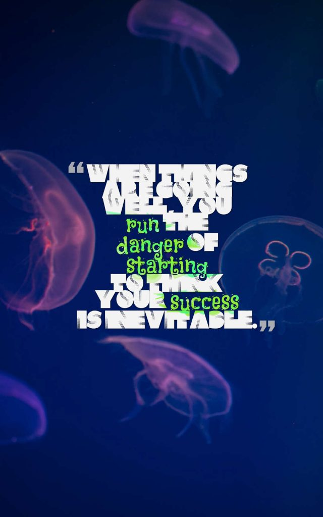 Quotes image of When things are going well, you run the danger of starting to think your success is inevitable.
