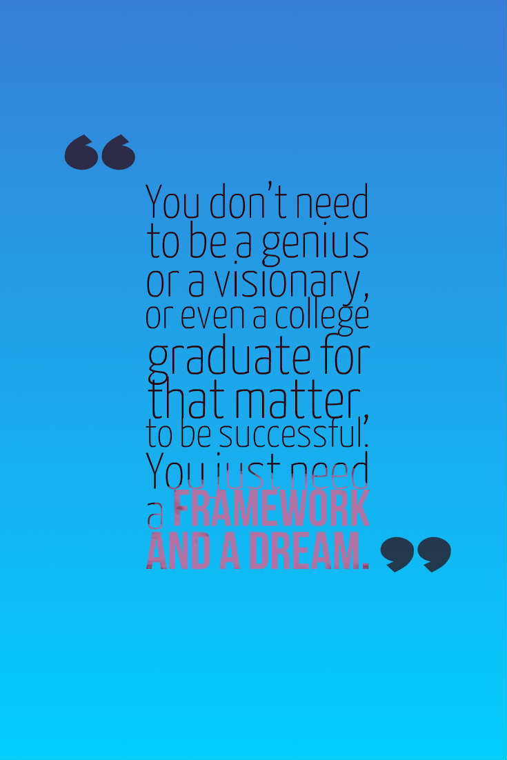 Quotes image of You don't need to be a genius or a visionary, or even a college graduate for that matter, to be successful. You just need a framework and a dream.