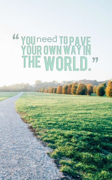 You need to pave your own way in the world