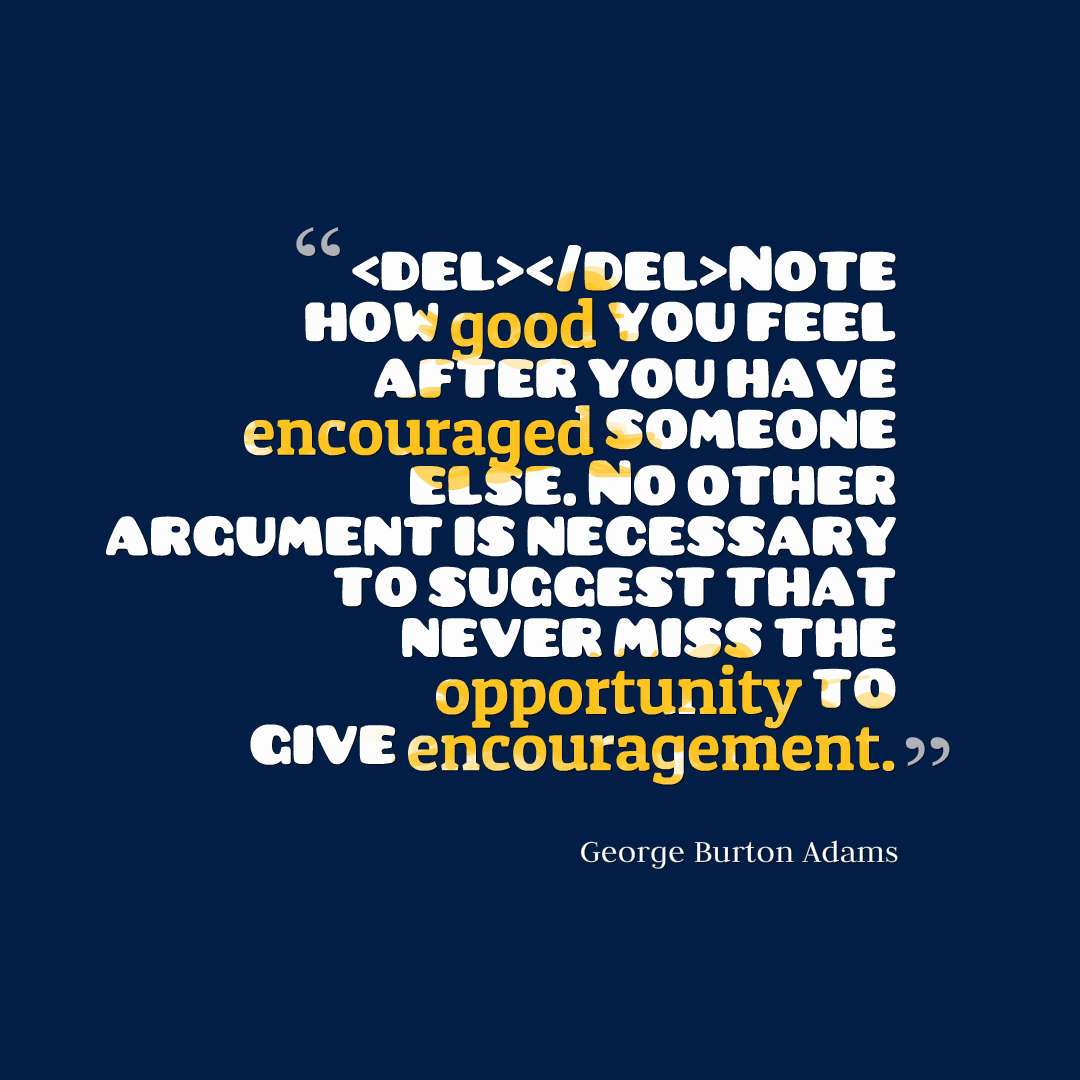 Quotes image of Note how good you feel after you have encouraged someone else. No other argument is necessary to suggest that never miss the opportunity to give encouragement.