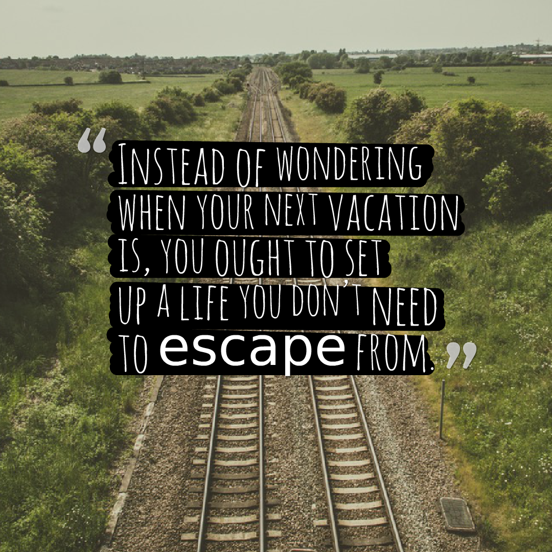 Quotes image of Instead of wondering when your next vacation is, you ought to set up a life you don't need to escape from.
