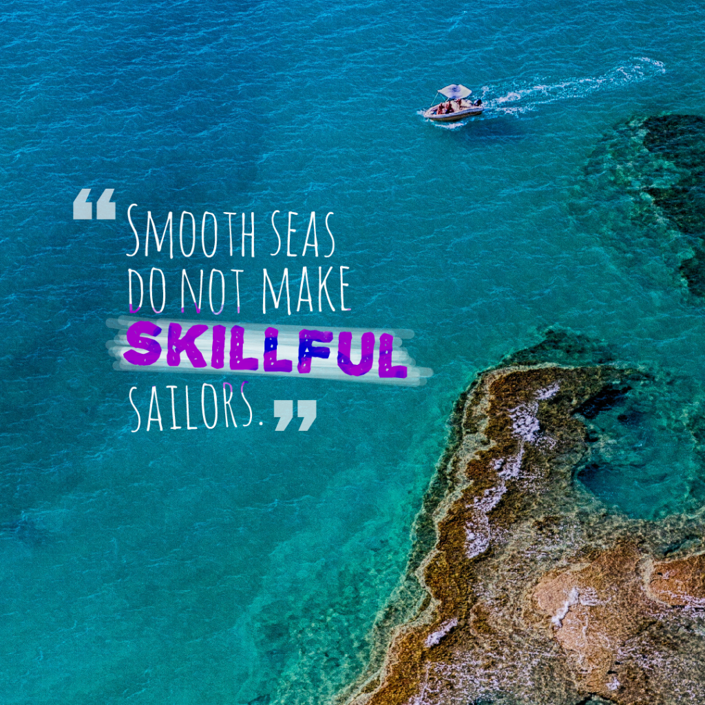 Today Quote: Smooth seas do not make skillful sailors.
