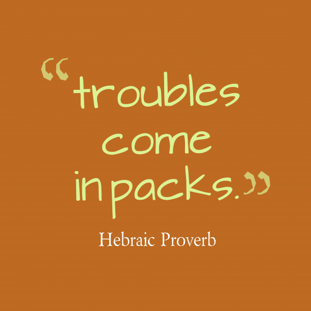 Hebraic Wisdom 's quote about Troubles. troubles come in packs….